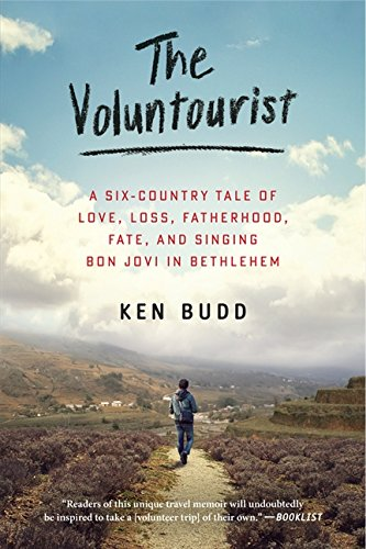 The Voluntourist: A Six-Country Tale of Love, Loss, Fatherhood, Fate, and Singing Bon Jovi in Bethlehem - Ken Budd
