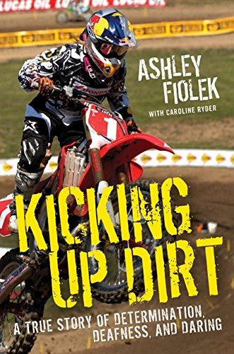 Kicking Up Dirt: A True Story of Determination, Deafness, and Daring - Ashley Fiolek; Caroline Ryder