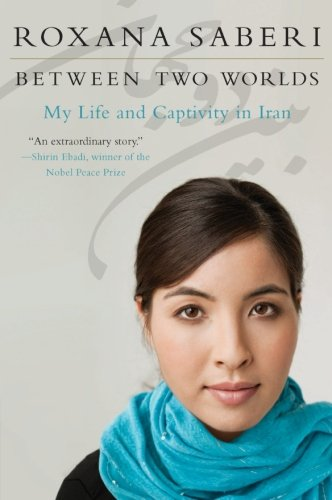 Between Two Worlds: My Life and Captivity in Iran - Roxana Saberi