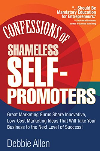 Confessions of Shameless Self-Promoters: Great Marketing Gurus Share Their Innovative, Proven, and Low-Cost Marketing Strategies to Maximize - Debbie Allen