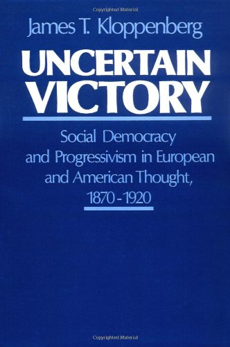 Uncertain Victory: Social Democracy and Progressivism in European and American Thought, 1870-1920 - James T. Kloppenberg
