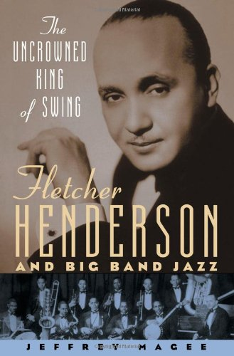 The Uncrowned King of Swing: Fletcher Henderson and Big Band Jazz - Jeffrey Magee