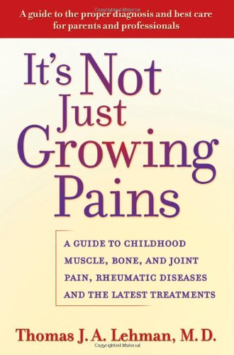 It's Not Just Growing Pains: A Guide to Childhood Muscle, Bone, and Joint Pain, Rheumatic Diseases, and the Latest Treatments - Thomas J. A. Lehman M.D.