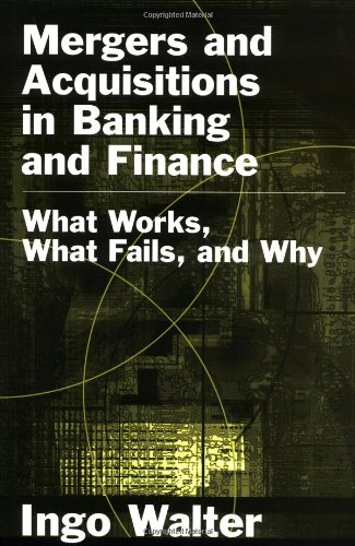 Mergers and Acquisitions in Banking and Finance: What Works, What Fails, and Why (Economics  &  Finance) - Ingo Walter