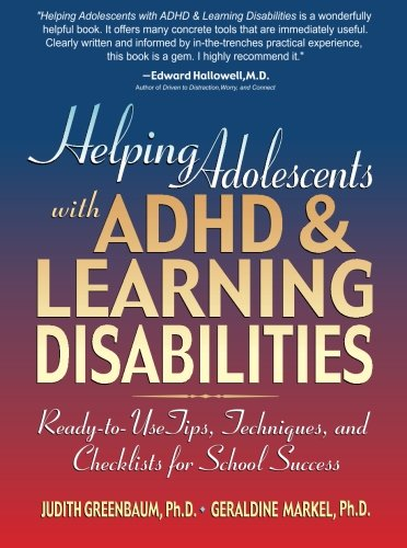 Helping Adolescents with ADHD and Learning Disabilities: Ready-to-Use Tips, Tecniques, and Checklists for School Success - Judith Greenbaum; Geraldine Markel