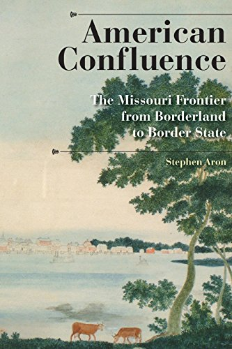 American Confluence: The Missouri Frontier from Borderland to Border State (A History of the Trans-Appalachian Frontier) - Stephen Aron
