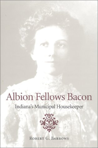 Albion Fellows Bacon: Indiana's Municipal Housekeeper (Midwestern History and Culture) - Robert G. Barrows