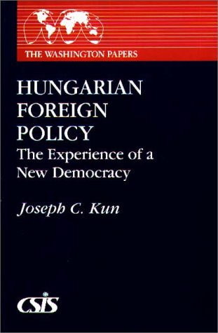 Hungarian Foreign Policy: The Experience of a New Democracy (The Washington Papers 160) - Joseph C. Kun