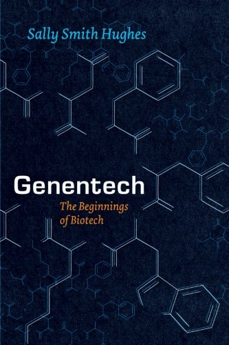 Genentech: The Beginnings of Biotech (Synthesis) - Sally Smith Hughes