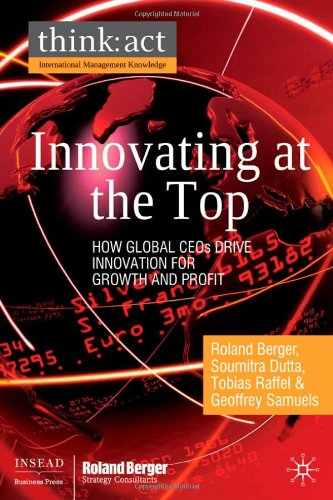 Innovating at the Top: How Global CEOs Drive Innovation for Growth and Profit (think: act International Management Knowledge) - Soumitra Dutta; Roland Berger; Tobias Raffel; Geoffrey Samuels