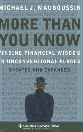 More Than You Know: Finding Financial Wisdom in Unconventional Places (Updated and Expanded) (Columbia Business School Publishing) - Michael J. Mauboussin