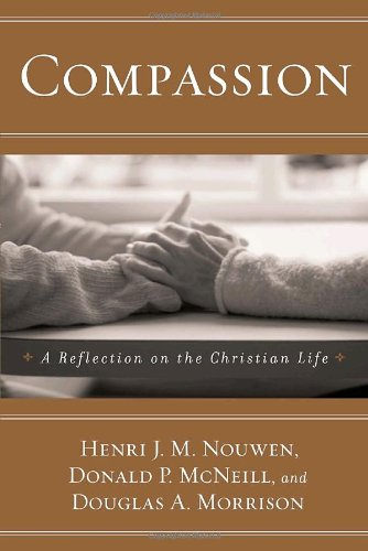 Compassion: A Reflection on the Christian Life - Henri Nouwen, Donald P. Mcneill, Douglas A. Morrison