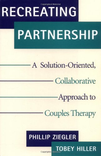 Recreating Partnership: A Solution-Oriented, Collaborative Approach to Couples Therapy (Norton Professional Books) - Tobey Hiller; Phillip Ziegler