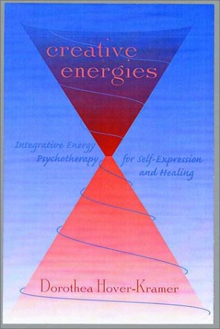 Creative Energies: Integrative Energy Psychotherapy for Self-Expression and Healing (The Norton Energy Psychology Series) - Dorothea Hover-Kramer