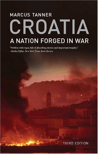 Croatia: A Nation Forged in War; Third Edition - Marcus Tanner