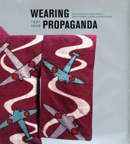 Wearing Propaganda: Textiles on the Home Front in Japan, Britain, and the United States, 1931-1945 - Jacqueline Atkins