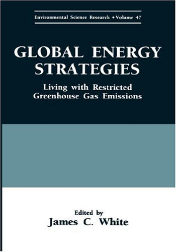 Global Energy Strategies: Living with Restricted Greenhouse Gas Emissions (Environmental Science Research) - James C. White