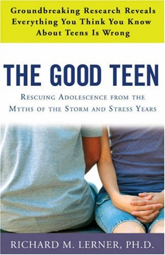 The Good Teen: Rescuing Adolescence from the Myths of the Storm and Stress Years - Richard M. Lerner PH.D