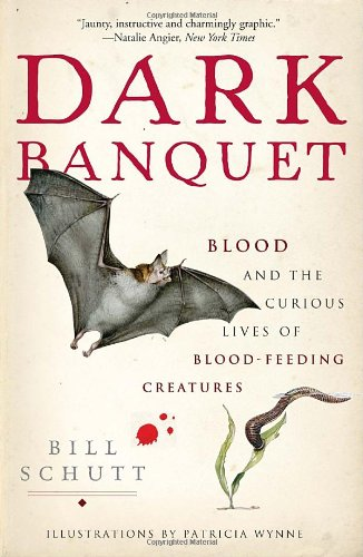 Dark Banquet: Blood and the Curious Lives of Blood-Feeding Creatures - Bill Schutt