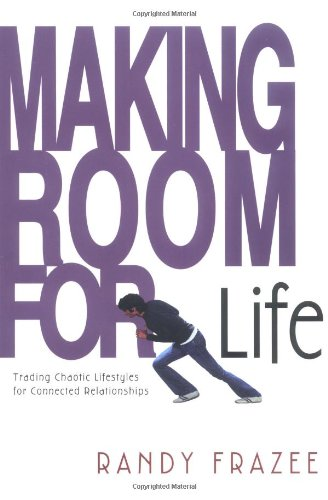 Making Room for Life: Trading Chaotic Lifestyles for Connected Relationships - Randy Frazee