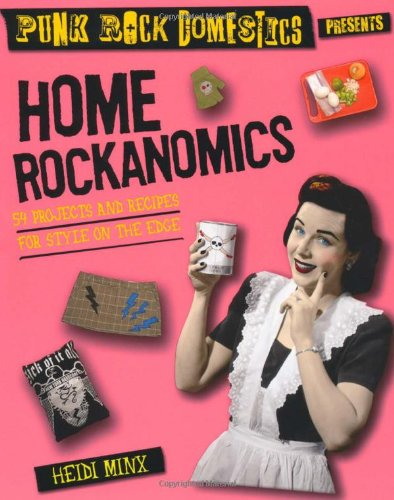 Home Rockanomics: 54 Projects and Recipes for Style on the Edge - Heidi Minx