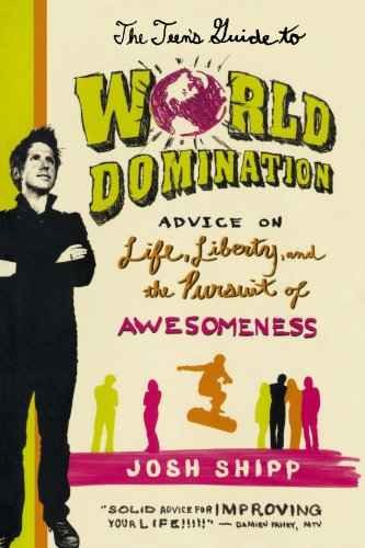 The Teen's Guide to World Domination: Advice on Life, Liberty, and the Pursuit of Awesomeness - Josh Shipp
