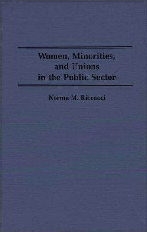 Women, Minorities, and Unions in the Public Sector: (Contributions in Labor Studies) - Norma Riccucci