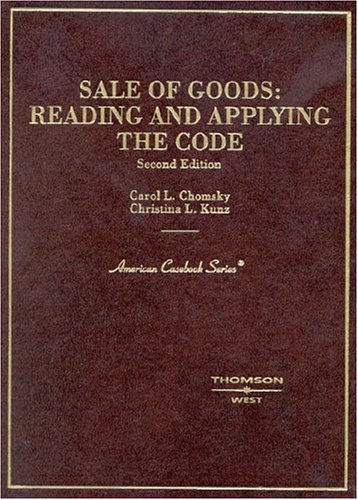 Sale of Goods: Reading and Applying the Code (American Casebook Series) - Carol Chomsky; Christina Kunz