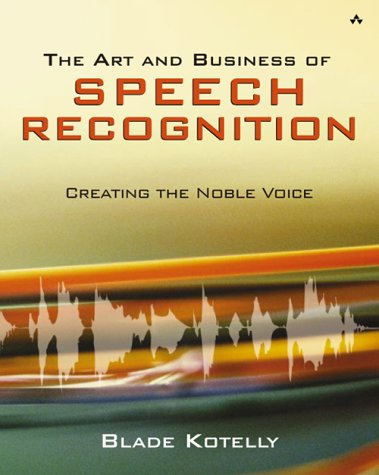 The Art and Business of Speech Recognition: Creating the Noble Voice - Blade Kotelly