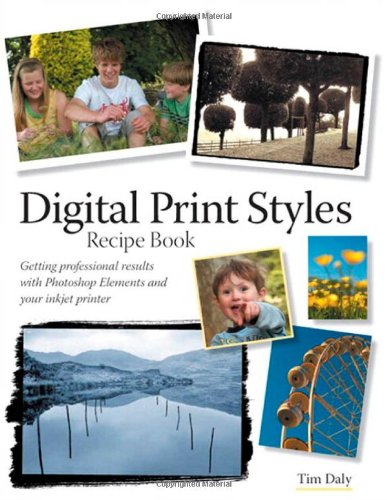 Digital Print Styles Recipe Book: Getting professional results with Photoshop Elements and your inkjet printer - Tim Daly