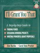 I'll Grant You That: A Step-By-Step Guide to Finding Funds, Designing Winning Projects, and Writing Powerful Grant Propos