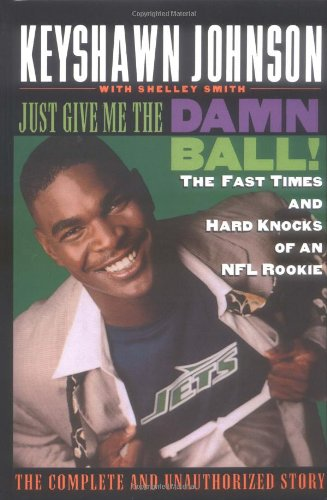 Just Give Me the Damn Ball!: The Fast Times and Hard Knocks of an NFL Rookie - Keyshawn Johnson, Shelley Smith