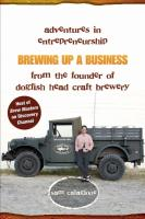 Brewing Up a Business: Adventures in Entrepreneurship from the Founder of Dogfish Head Craft Brewery