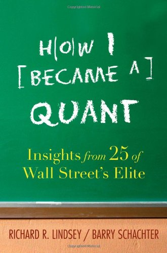 How I Became a Quant: Insights from 25 of Wall Street's Elite - Richard R. Lindsey; Barry Schachter