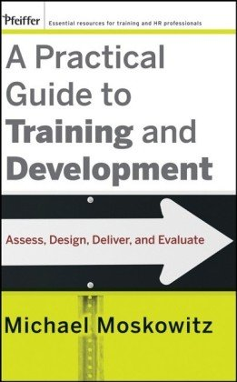A Practical Guide to Training and Development: Assess, Design, Deliver, and Evaluate - Michael Moskowitz