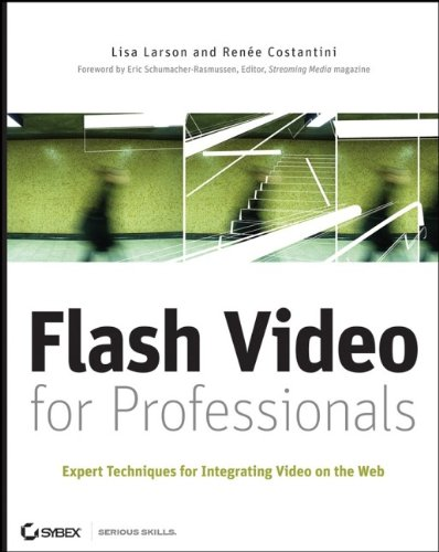 Flash Video for Professionals: Expert Techniques for Integrating Video on the Web - Lisa Larson; Renee Costantini
