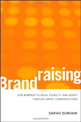 Brandraising: How Nonprofits Raise Visibility and Money Through Smart Communications - Sarah Durham