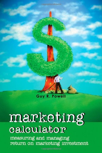 Marketing Calculator: Measuring and Managing Return on Marketing Investment - Guy R. Powell