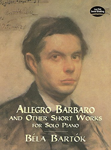 Allegro Barbaro and Other Short Works for Solo Piano (Dover Music for Piano) - Béla Bartók; Classical Piano Sheet Music