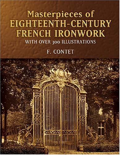 Masterpieces of  Eighteenth-Century French Ironwork: With Over 300 Illustrations (Dover Jewelry and Metalwork) - F. Contet