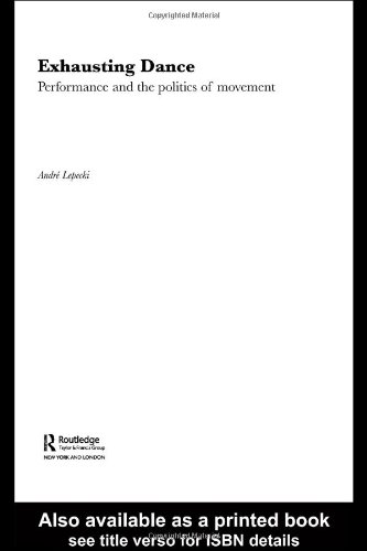 Exhausting Dance: Performance and the Politics of Movement - Andre Lepecki
