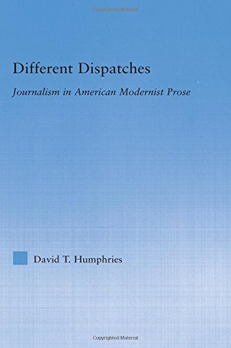 Different Dispatches: Journalism in American Modernist Prose (Literary Criticism and Cultural Theory) - David T. Humphries