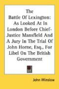 The Battle of Lexington: As Looked at in London Before Chief-Justice Mansfield and a Jury in the Trial of John Horne, Esq., for Libel on the Br