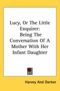 Lucy, or the Little Enquirer: Being the Conversation of a Mother with Her Infant Daughter