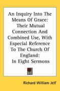 An Inquiry Into the Means of Grace: Their Mutual Connection and Combined Use, with Especial Reference to the Church of England: In Eight Sermons