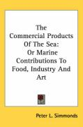 The Commercial Products of the Sea: Or Marine Contributions to Food, Industry and Art