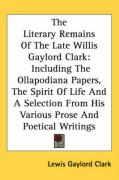 The Literary Remains of the Late Willis Gaylord Clark: Including the Ollapodiana Papers, the Spirit of Life and a Selection from His Various Prose and
