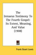 The Irenaeus Testimony to the Fourth Gospel: Its Extent, Meaning, and Value (1908)