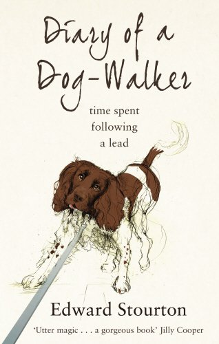 Diary of a Dog-Walker: Time Spent Following a Lead - Edward Stourton