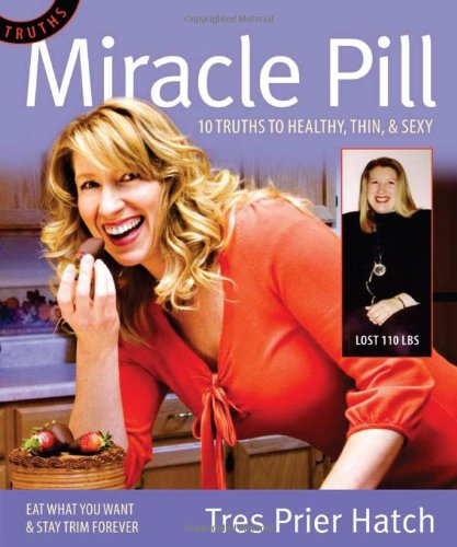 Miracle Pill: 10 Truths to Healthy, Thin,  &  Sexy, Eat the Foods You Want  &  Stay Trim Forever - Tres Prier Hatch